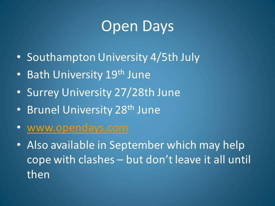 Open Days Southampton University 4/5th July Bath University 19 th June Surrey University 27/28th June Brunel University 28 th June www.opendays.com Also available in September which may help cope with clashes – but don't leave it all until then