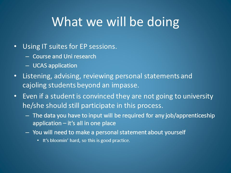 What we will be doing Using IT suites for EP sessions. – Course and Uni research – UCAS application Listening, advising, reviewing personal statements
