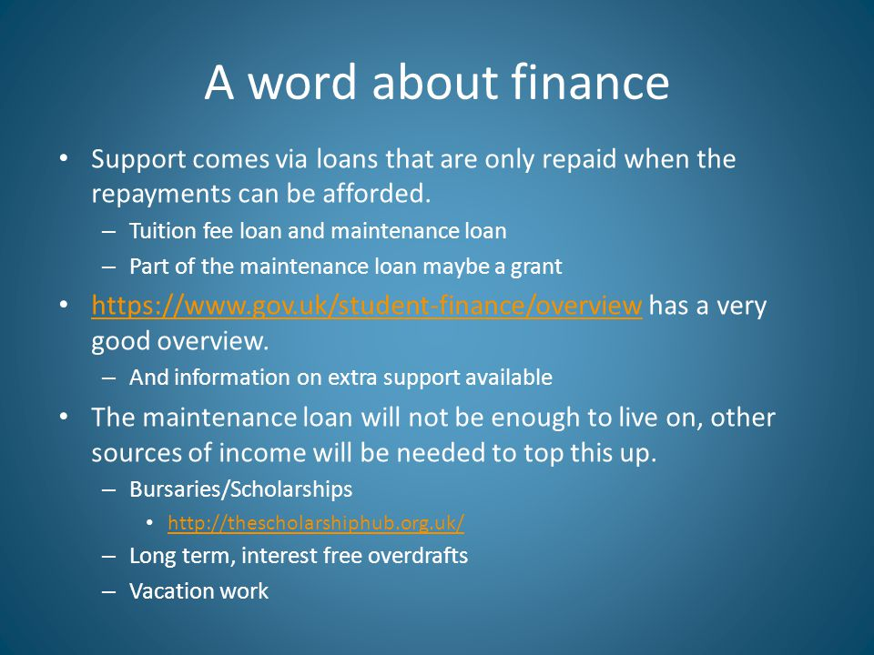 A word about finance Support comes via loans that are only repaid when the repayments can be afforded. – Tuition fee loan and maintenance loan – Part
