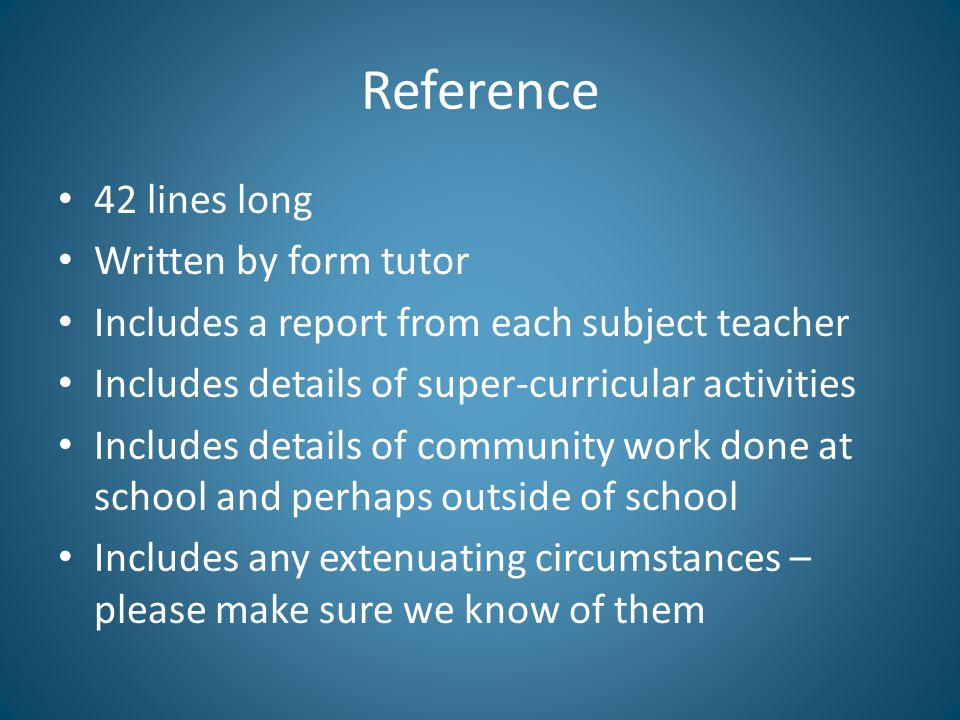 Reference 42 lines long Written by form tutor Includes a report from each subject teacher Includes details of super-curricular activities Includes details of community work done at school and perhaps outside of school Includes any extenuating circumstances – please make sure we know of them