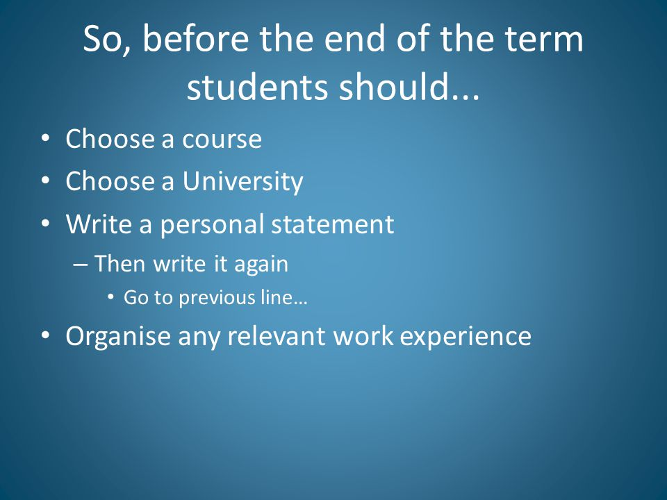 So, before the end of the term students should... Choose a course Choose a University Write a personal statement – Then write it again Go to previous