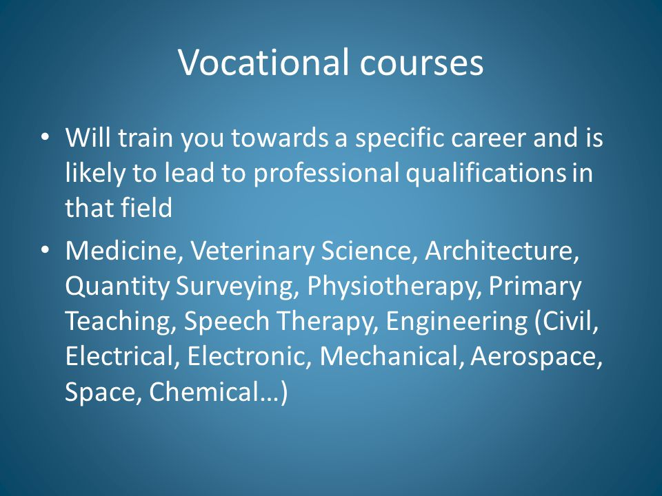 Vocational courses Will train you towards a specific career and is likely to lead to professional qualifications in that field Medicine, Veterinary Sc