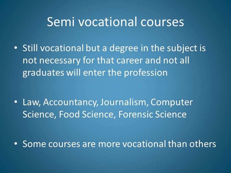 Semi vocational courses Still vocational but a degree in the subject is not necessary for that career and not all graduates will enter the profession