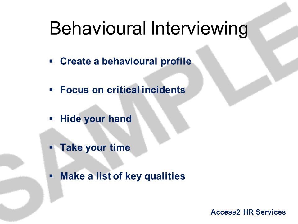 Access2 HR Services Behavioural Interviewing  Create a behavioural profile  Focus on critical incidents  Hide your hand  Take your time  Make a l