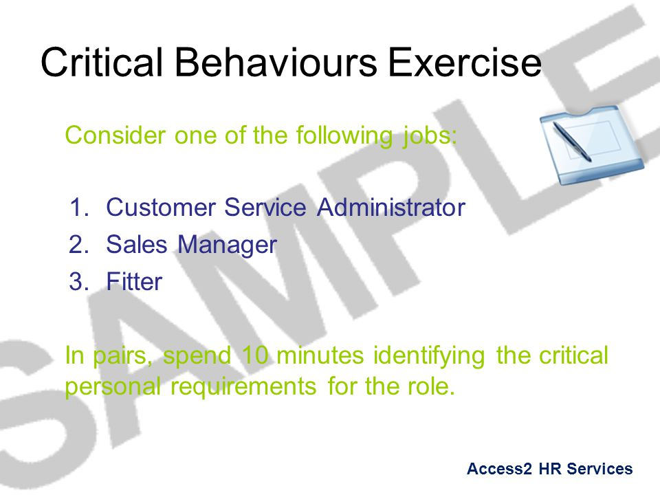 Access2 HR Services Critical Behaviours Exercise Consider one of the following jobs: 1.Customer Service Administrator 2.Sales Manager 3.Fitter In pair