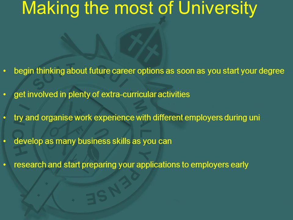 Making the most of University begin thinking about future career options as soon as you start your degree get involved in plenty of extra-curricular activities try and organise work experience with different employers during uni develop as many business skills as you can research and start preparing your applications to employers early