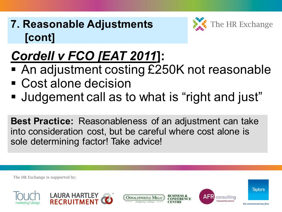 7. Reasonable Adjustments [cont] Cordell v FCO [EAT 2011]:  An adjustment costing £250K not reasonable  Cost alone decision  Judgement call as to w