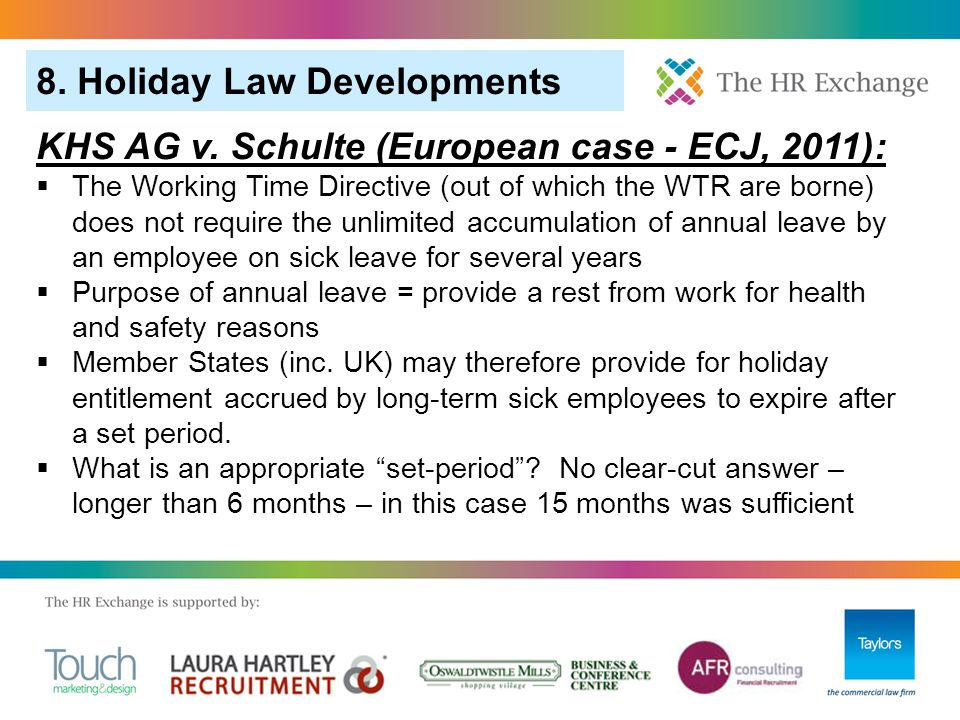 8. Holiday Law Developments KHS AG v. Schulte (European case - ECJ, 2011):  The Working Time Directive (out of which the WTR are borne) does not requ