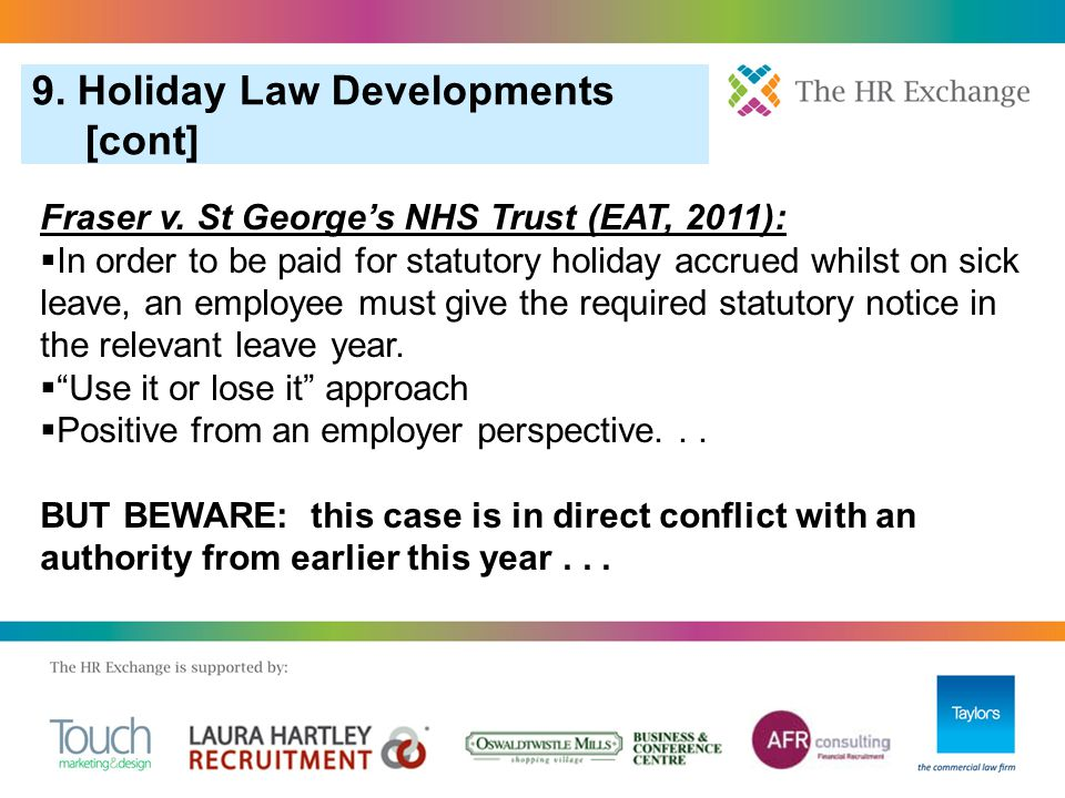 9. Holiday Law Developments [cont] Fraser v. St George's NHS Trust (EAT, 2011):  In order to be paid for statutory holiday accrued whilst on sick lea