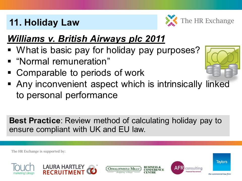 11. Holiday Law. Best Practice: Review method of calculating holiday pay to ensure compliant with UK and EU law. Williams v. British Airways plc 2011