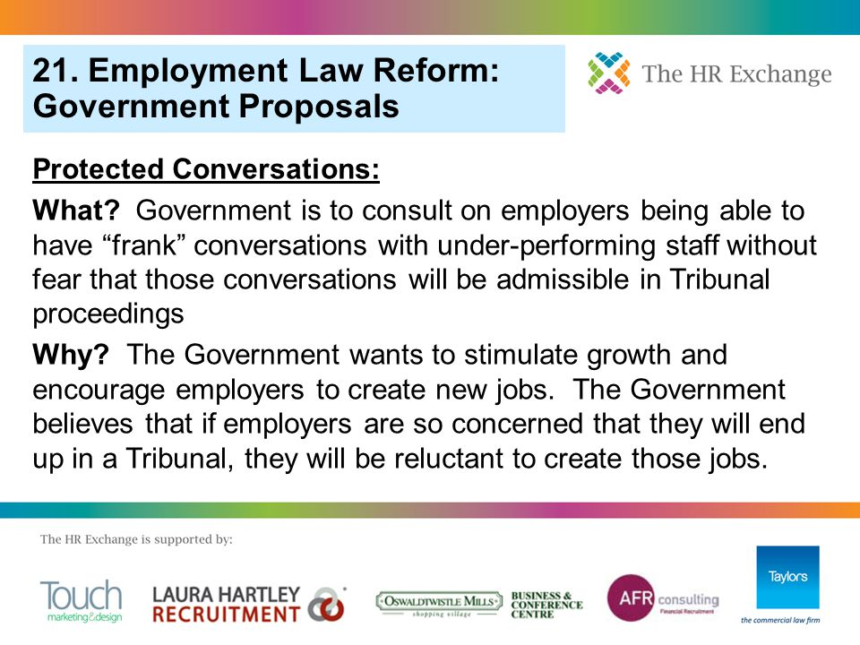 "21. Employment Law Reform: Government Proposals Protected Conversations: What? Government is to consult on employers being able to have ""frank"" conver"