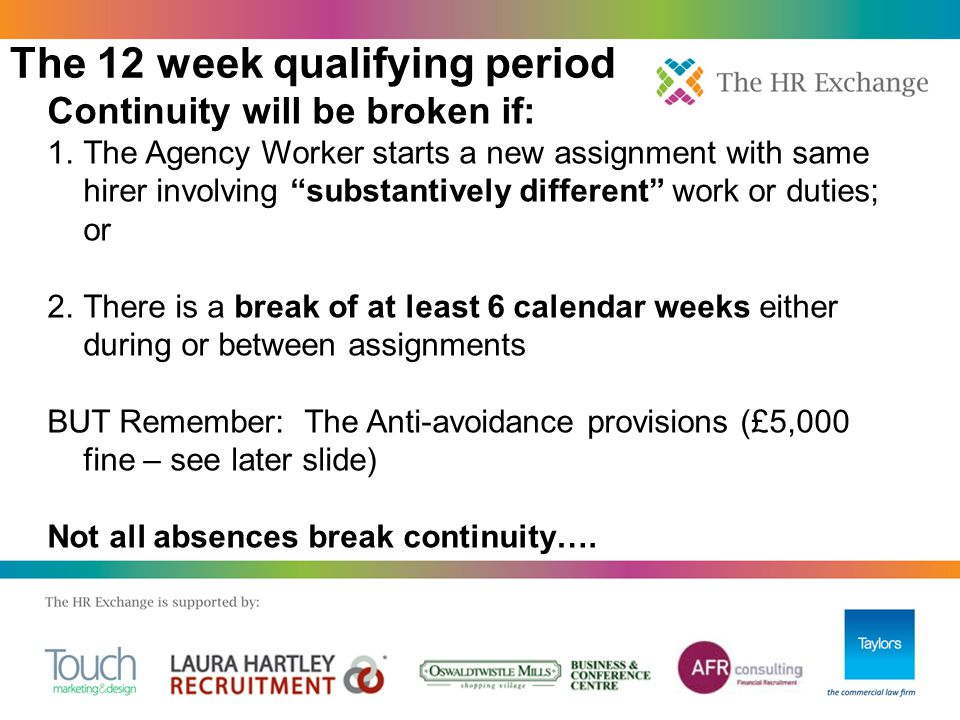 Continuity will be broken if: 1.The Agency Worker starts a new assignment with same hirer involving substantively different work or duties; or 2.There is a break of at least 6 calendar weeks either during or between assignments BUT Remember: The Anti-avoidance provisions (£5,000 fine – see later slide) Not all absences break continuity….
