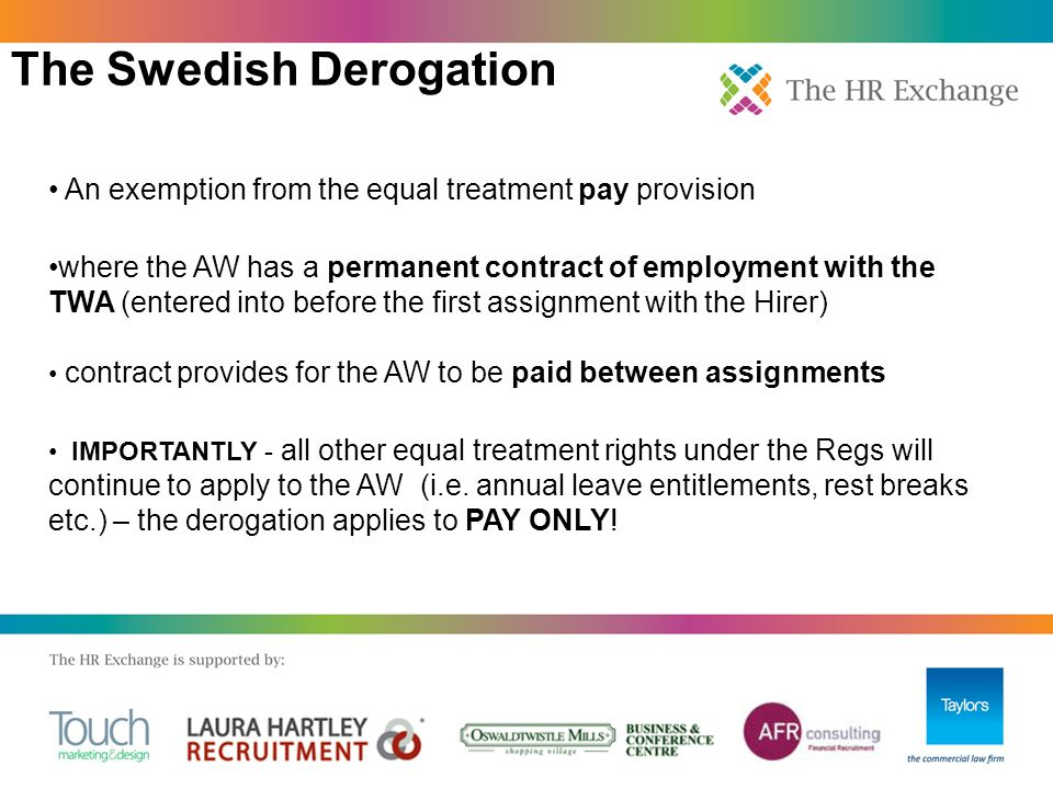 The Swedish Derogation An exemption from the equal treatment pay provision where the AW has a permanent contract of employment with the TWA (entered into before the first assignment with the Hirer) contract provides for the AW to be paid between assignments IMPORTANTLY - all other equal treatment rights under the Regs will continue to apply to the AW (i.e.