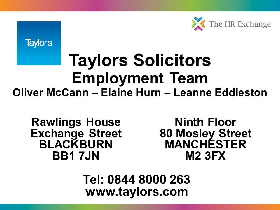 Taylors Solicitors Employment Team Oliver McCann – Elaine Hurn – Leanne Eddleston Rawlings House Exchange Street BLACKBURN BB1 7JN Ninth Floor 80 Mosley Street MANCHESTER M2 3FX Tel: 0844 8000 263 www.taylors.com