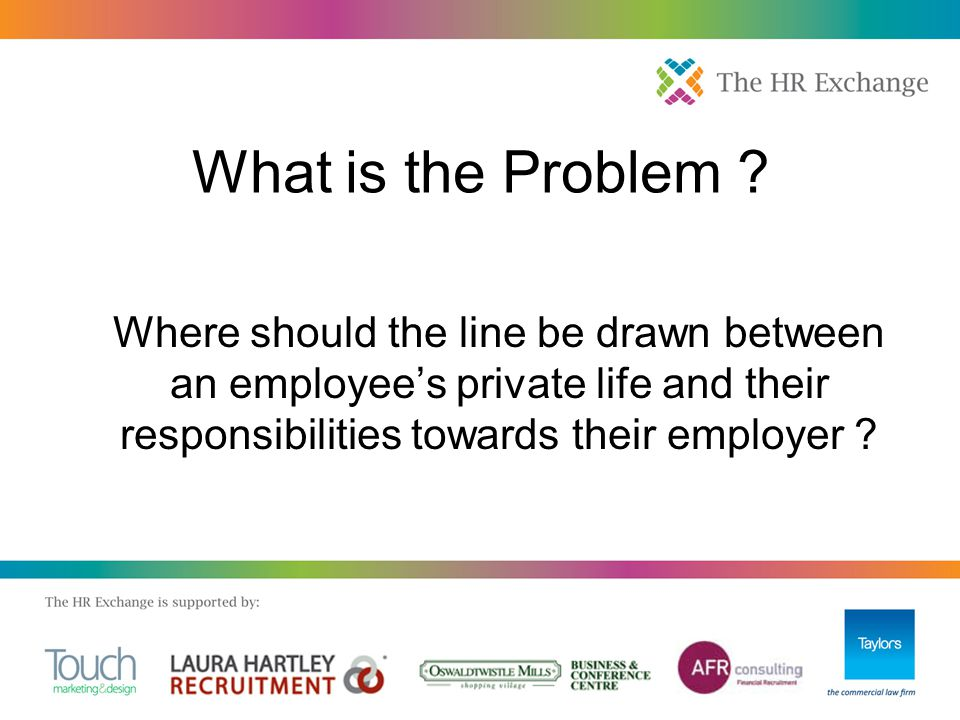 What is the Problem ? Where should the line be drawn between an employee's private life and their responsibilities towards their employer ?