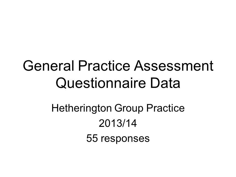 General Practice Assessment Questionnaire Data Hetherington Group Practice 2013/14 55 responses