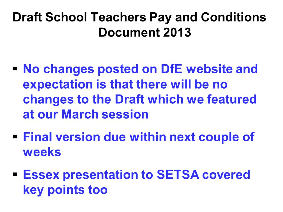 Draft School Teachers Pay and Conditions Document 2013   No changes posted on DfE website and expectation is that there will be no changes to the Dr