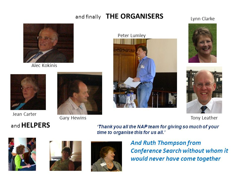 and finally THE ORGANISERS and HELPERS 'Thank you all the NAP team for giving so much of your time to organise this for us all.' And Ruth Thompson from Conference Search without whom it would never have come together Alec Kokinis Peter Lumley Lynn Clarke Tony Leather Jean Carter Gary Hewins