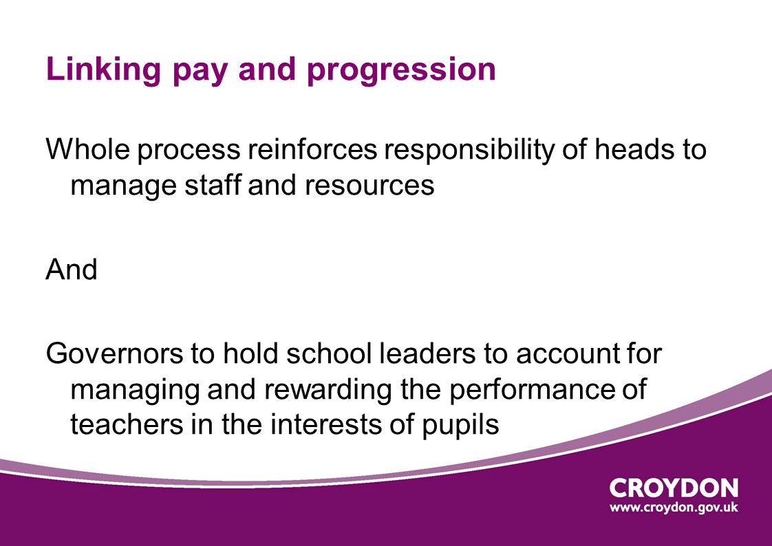 Linking pay and progression Whole process reinforces responsibility of heads to manage staff and resources And Governors to hold school leaders to account for managing and rewarding the performance of teachers in the interests of pupils
