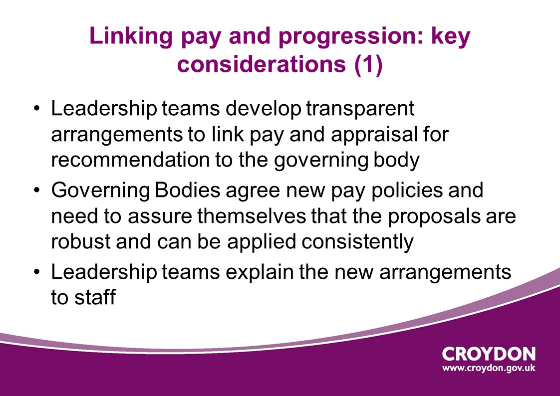 Linking pay and progression: key considerations (1) Leadership teams develop transparent arrangements to link pay and appraisal for recommendation to the governing body Governing Bodies agree new pay policies and need to assure themselves that the proposals are robust and can be applied consistently Leadership teams explain the new arrangements to staff