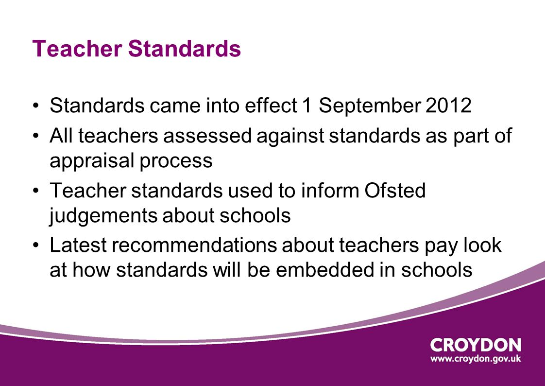 Teacher Standards Standards came into effect 1 September 2012 All teachers assessed against standards as part of appraisal process Teacher standards used to inform Ofsted judgements about schools Latest recommendations about teachers pay look at how standards will be embedded in schools