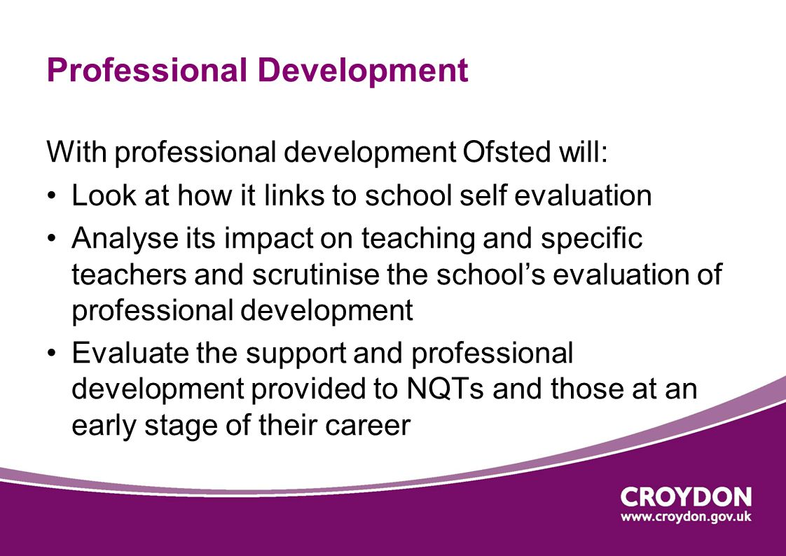 Professional Development With professional development Ofsted will: Look at how it links to school self evaluation Analyse its impact on teaching and specific teachers and scrutinise the school's evaluation of professional development Evaluate the support and professional development provided to NQTs and those at an early stage of their career