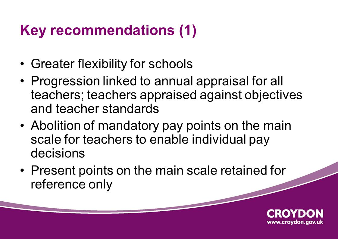 Key recommendations (1) Greater flexibility for schools Progression linked to annual appraisal for all teachers; teachers appraised against objectives and teacher standards Abolition of mandatory pay points on the main scale for teachers to enable individual pay decisions Present points on the main scale retained for reference only