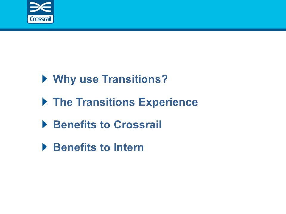 Why use Transitions The Transitions Experience Benefits to Crossrail Benefits to Intern