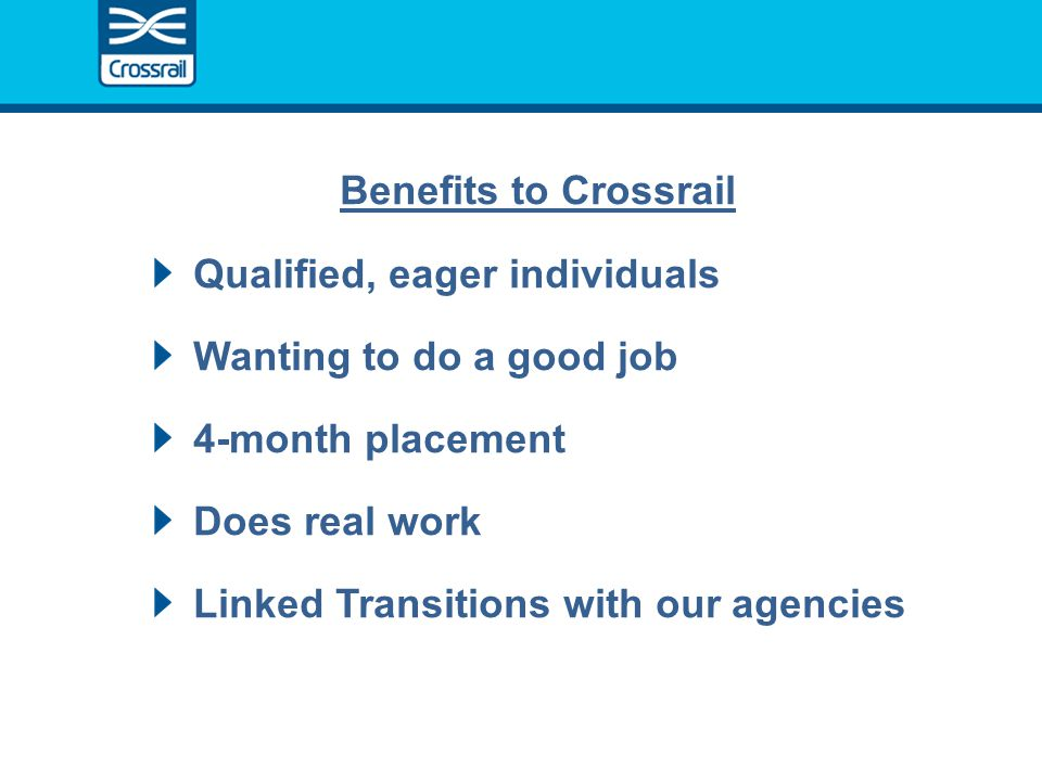 Benefits to Crossrail Qualified, eager individuals Wanting to do a good job 4-month placement Does real work Linked Transitions with our agencies