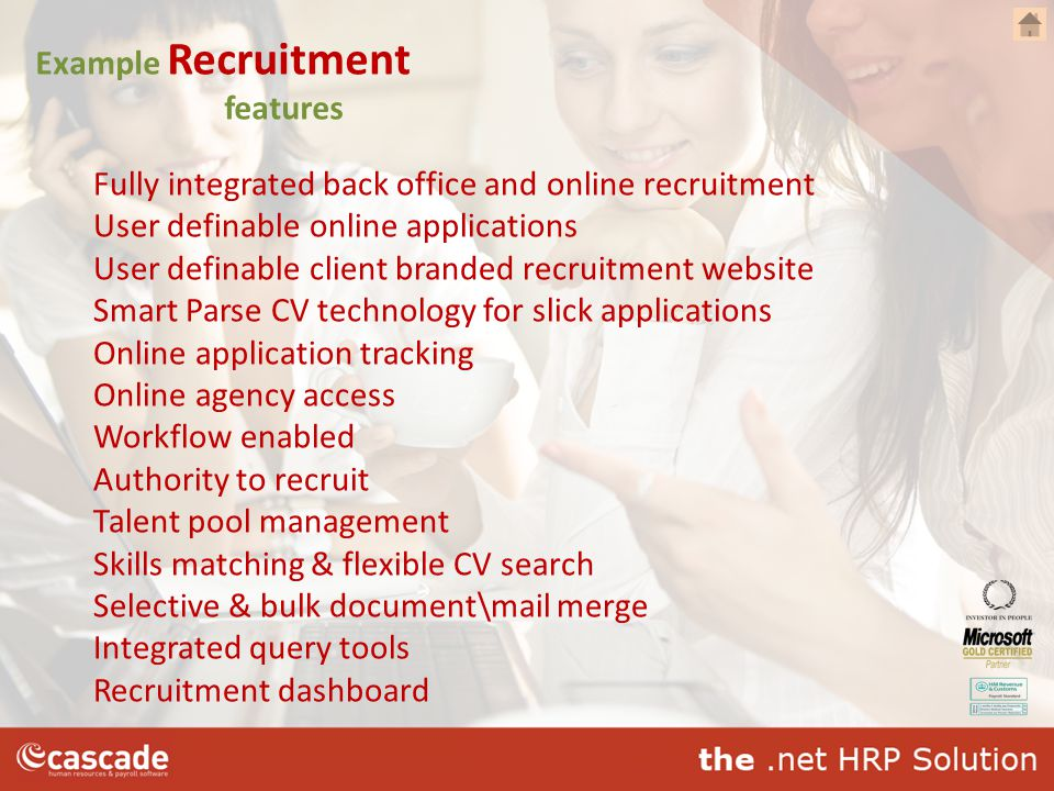 Example Recruitment features Fully integrated back office and online recruitment User definable online applications User definable client branded recruitment website Smart Parse CV technology for slick applications Online application tracking Online agency access Workflow enabled Authority to recruit Talent pool management Skills matching & flexible CV search Selective & bulk document\mail merge Integrated query tools Recruitment dashboard