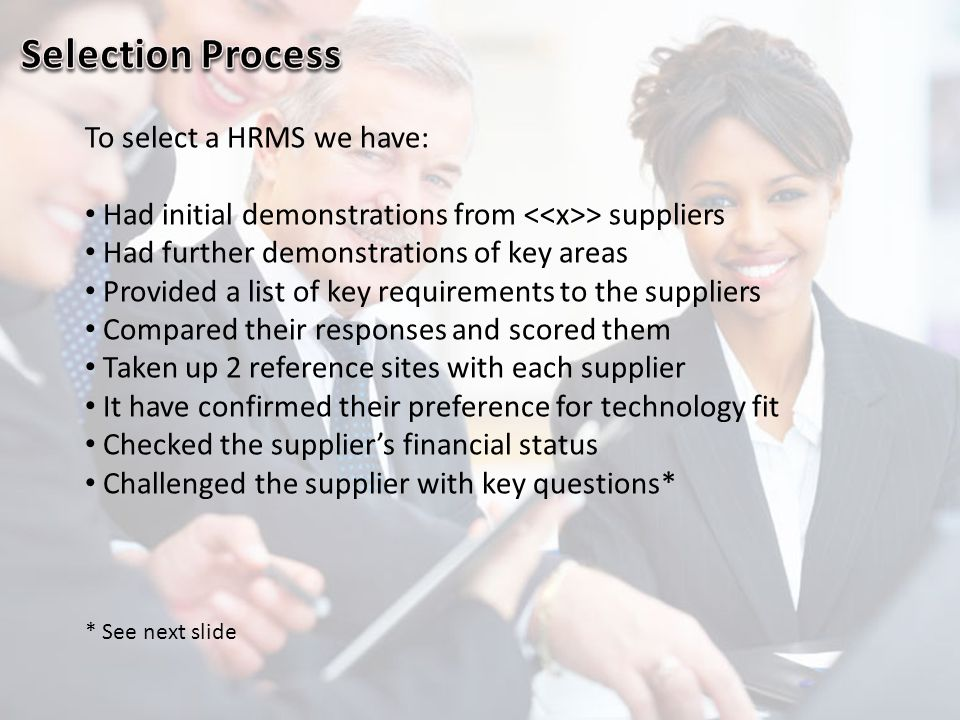 To select a HRMS we have: Had initial demonstrations from > suppliers Had further demonstrations of key areas Provided a list of key requirements to t