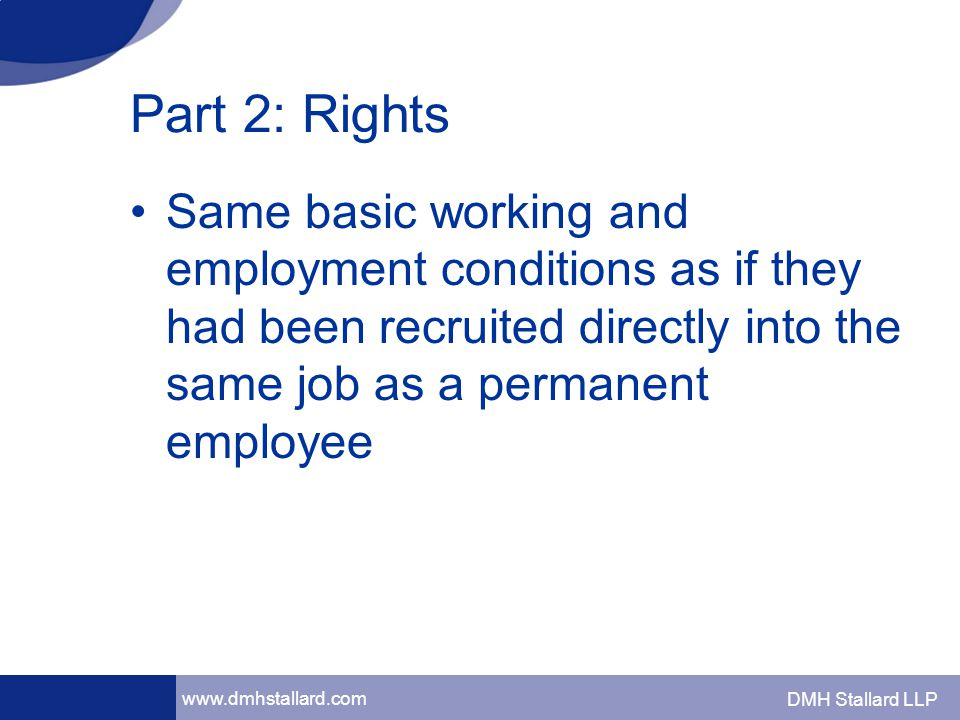www.dmhstallard.com DMH Stallard LLP Part 2: Rights Same basic working and employment conditions as if they had been recruited directly into the same job as a permanent employee