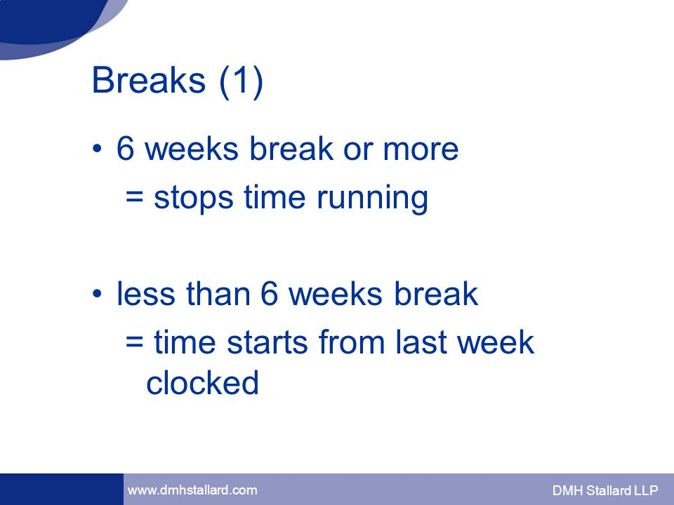 www.dmhstallard.com DMH Stallard LLP Breaks (1) 6 weeks break or more = stops time running less than 6 weeks break = time starts from last week clocked