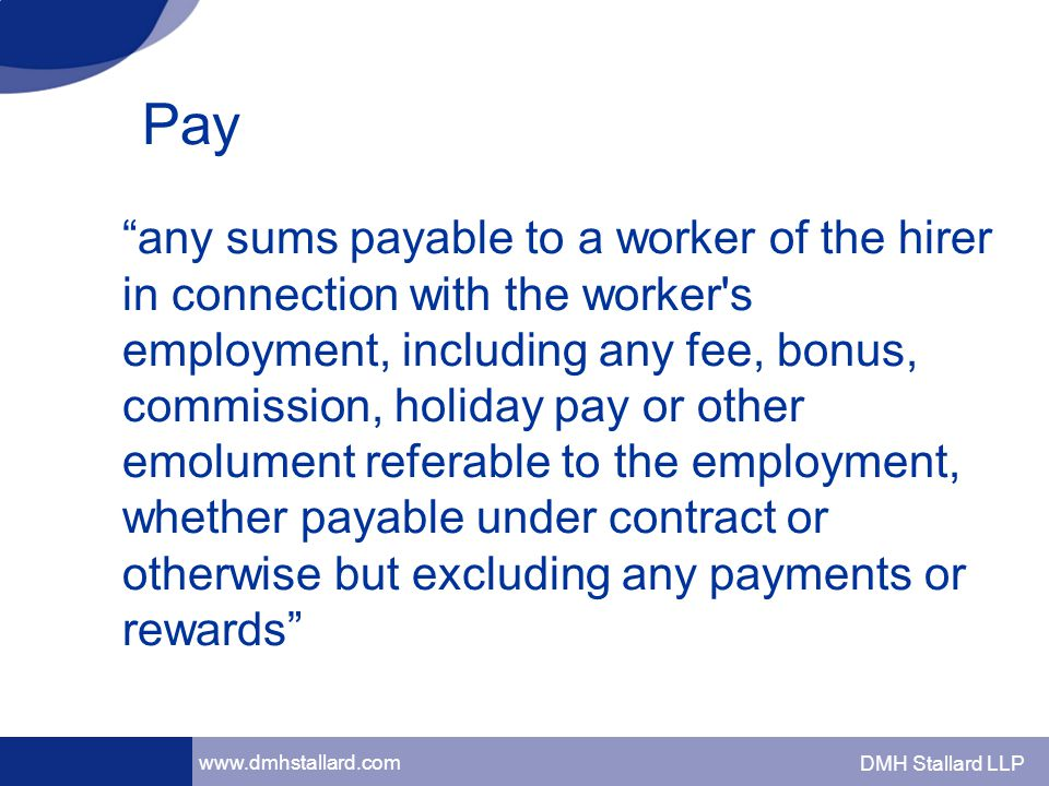 www.dmhstallard.com DMH Stallard LLP Pay any sums payable to a worker of the hirer in connection with the worker s employment, including any fee, bonus, commission, holiday pay or other emolument referable to the employment, whether payable under contract or otherwise but excluding any payments or rewards