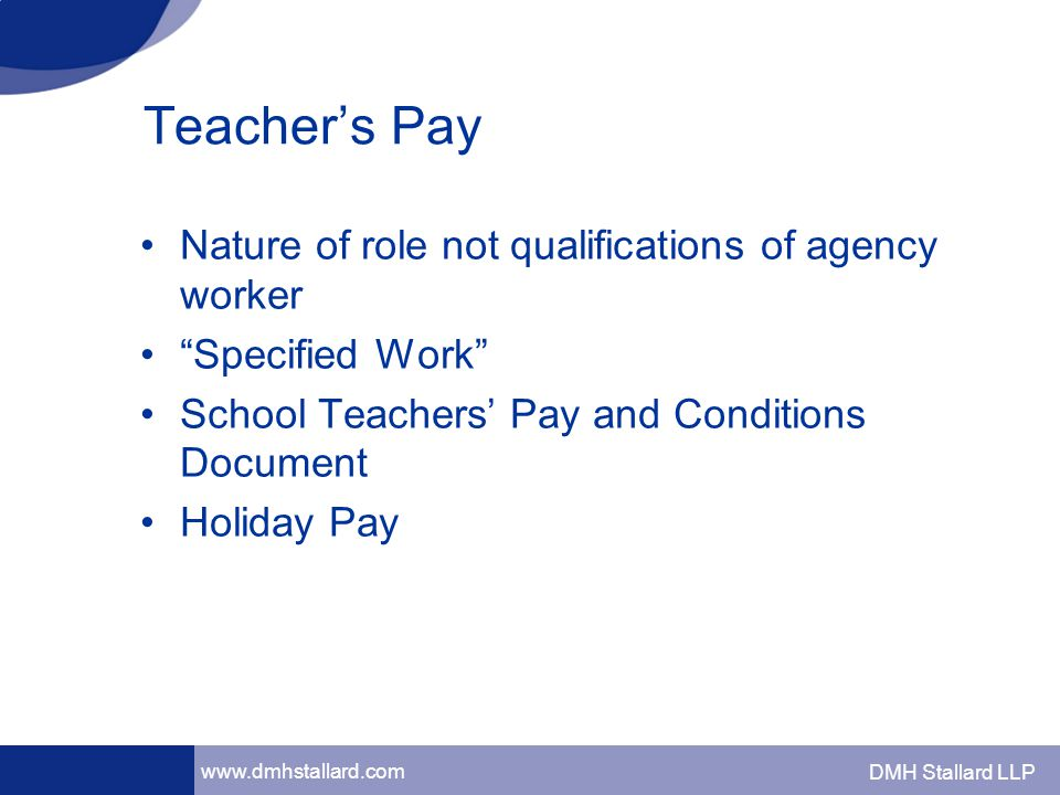 www.dmhstallard.com DMH Stallard LLP Teacher's Pay Nature of role not qualifications of agency worker Specified Work School Teachers' Pay and Conditions Document Holiday Pay