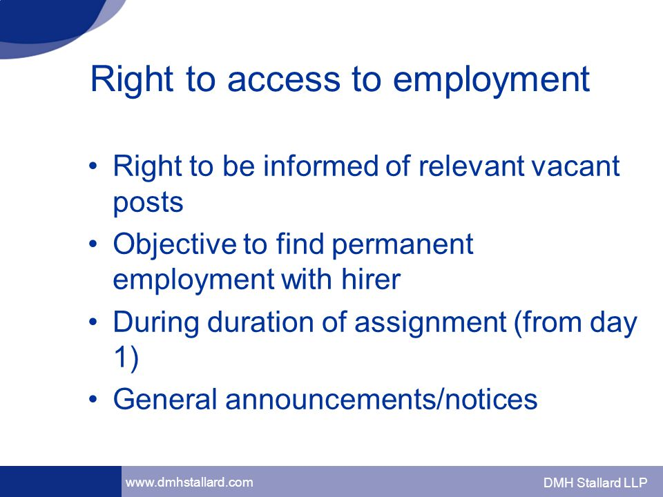 www.dmhstallard.com DMH Stallard LLP Right to access to employment Right to be informed of relevant vacant posts Objective to find permanent employment with hirer During duration of assignment (from day 1) General announcements/notices