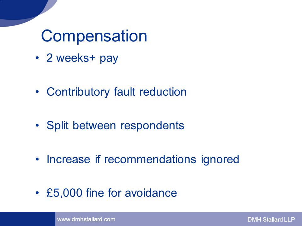 www.dmhstallard.com DMH Stallard LLP Compensation 2 weeks+ pay Contributory fault reduction Split between respondents Increase if recommendations ignored £5,000 fine for avoidance