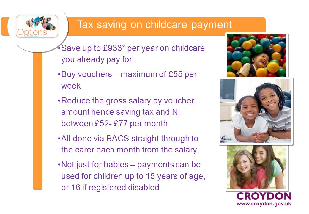 Tax saving on childcare payment Save up to £933* per year on childcare you already pay for Buy vouchers – maximum of £55 per week Reduce the gross salary by voucher amount hence saving tax and NI between £52- £77 per month All done via BACS straight through to the carer each month from the salary.