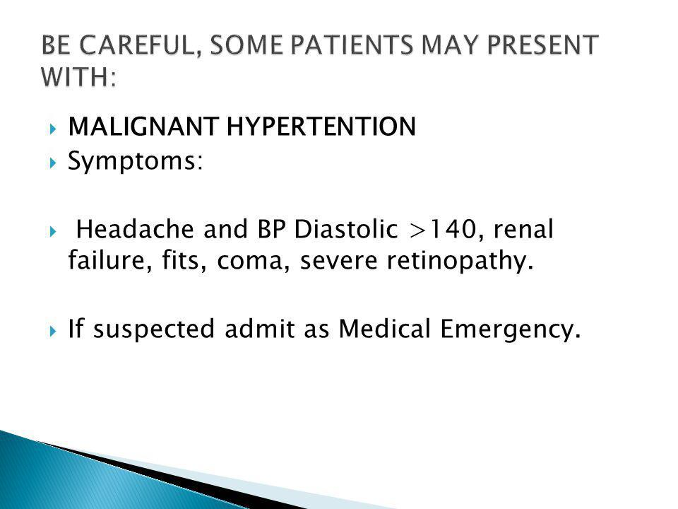  MALIGNANT HYPERTENTION  Symptoms:  Headache and BP Diastolic >140, renal failure, fits, coma, severe retinopathy.
