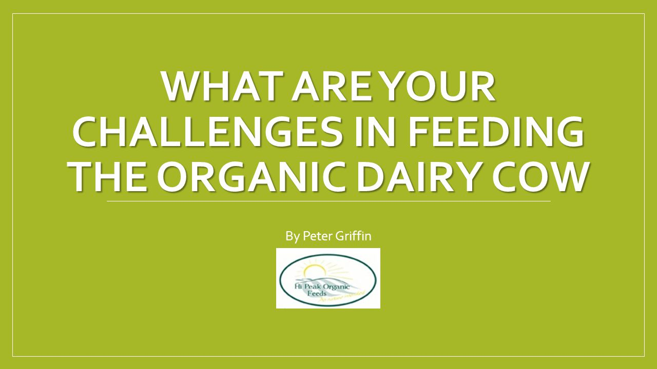 WHAT ARE YOUR CHALLENGES IN FEEDING THE ORGANIC DAIRY COW By Peter Griffin