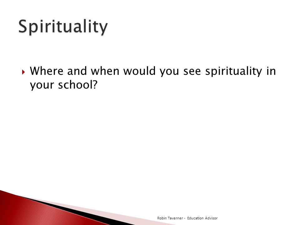  Where and when would you see spirituality in your school? Robin Taverner - Education Advisor