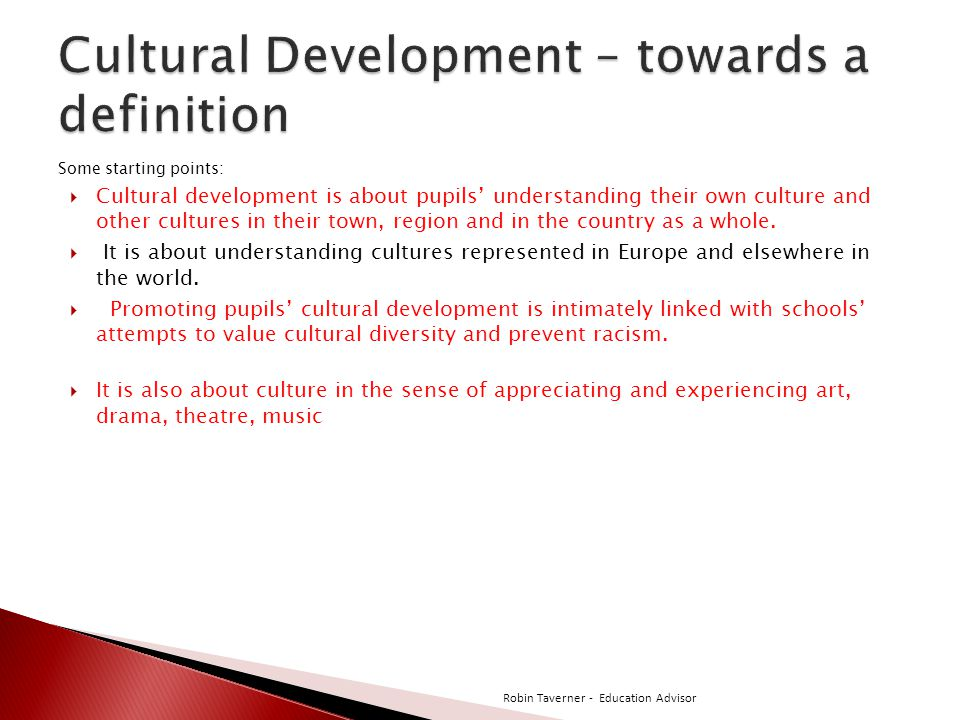 Some starting points:  Cultural development is about pupils' understanding their own culture and other cultures in their town, region and in the country as a whole.