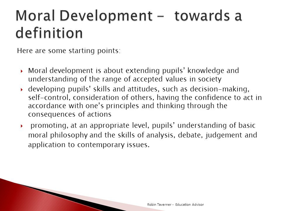 Here are some starting points:  Moral development is about extending pupils' knowledge and understanding of the range of accepted values in society  developing pupils' skills and attitudes, such as decision-making, self-control, consideration of others, having the confidence to act in accordance with one's principles and thinking through the consequences of actions  promoting, at an appropriate level, pupils' understanding of basic moral philosophy and the skills of analysis, debate, judgement and application to contemporary issues.