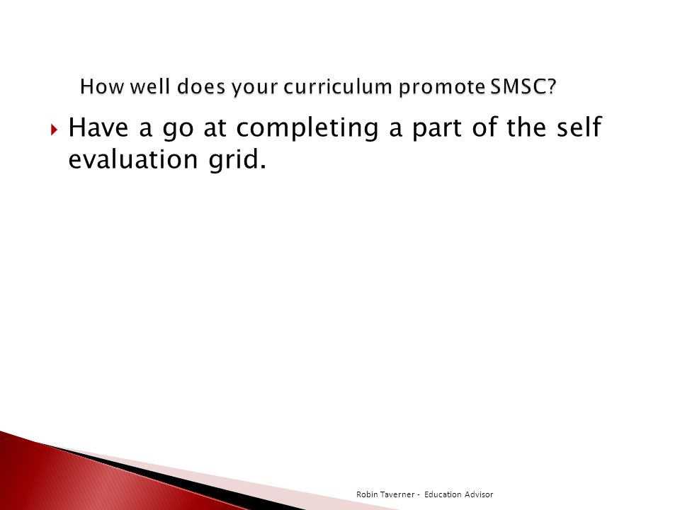  Have a go at completing a part of the self evaluation grid. Robin Taverner - Education Advisor