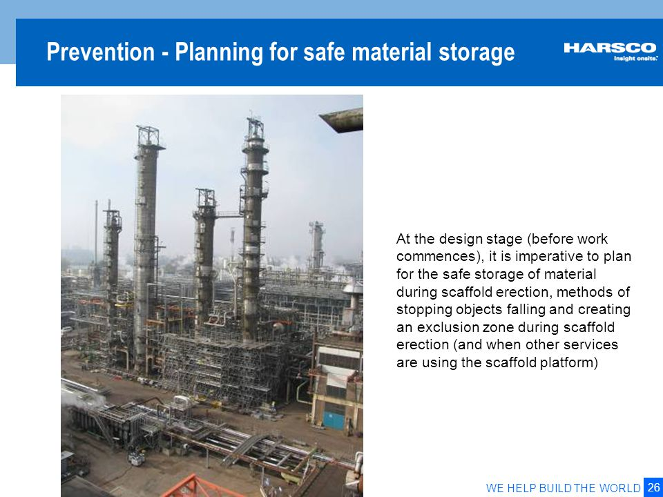 26 WE HELP BUILD THE WORLD Prevention - Planning for safe material storage At the design stage (before work commences), it is imperative to plan for t