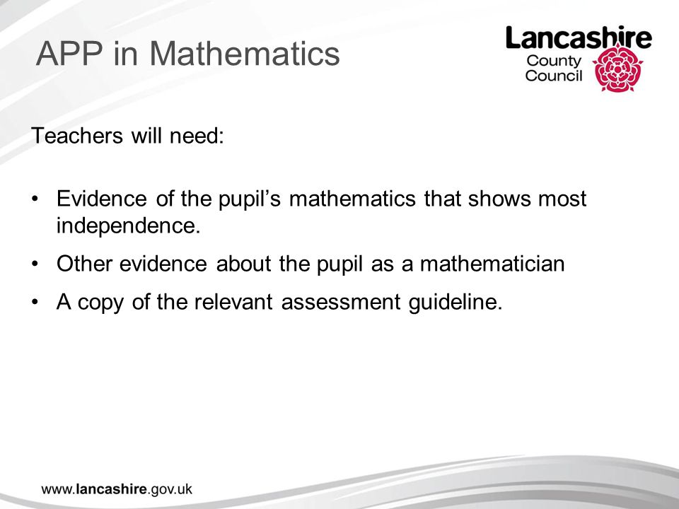 Teachers will need: Evidence of the pupil's mathematics that shows most independence. Other evidence about the pupil as a mathematician A copy of the