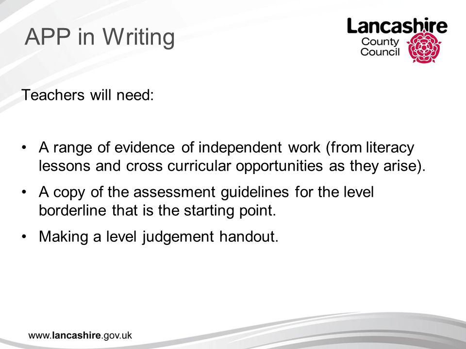 Teachers will need: A range of evidence of independent work (from literacy lessons and cross curricular opportunities as they arise). A copy of the as