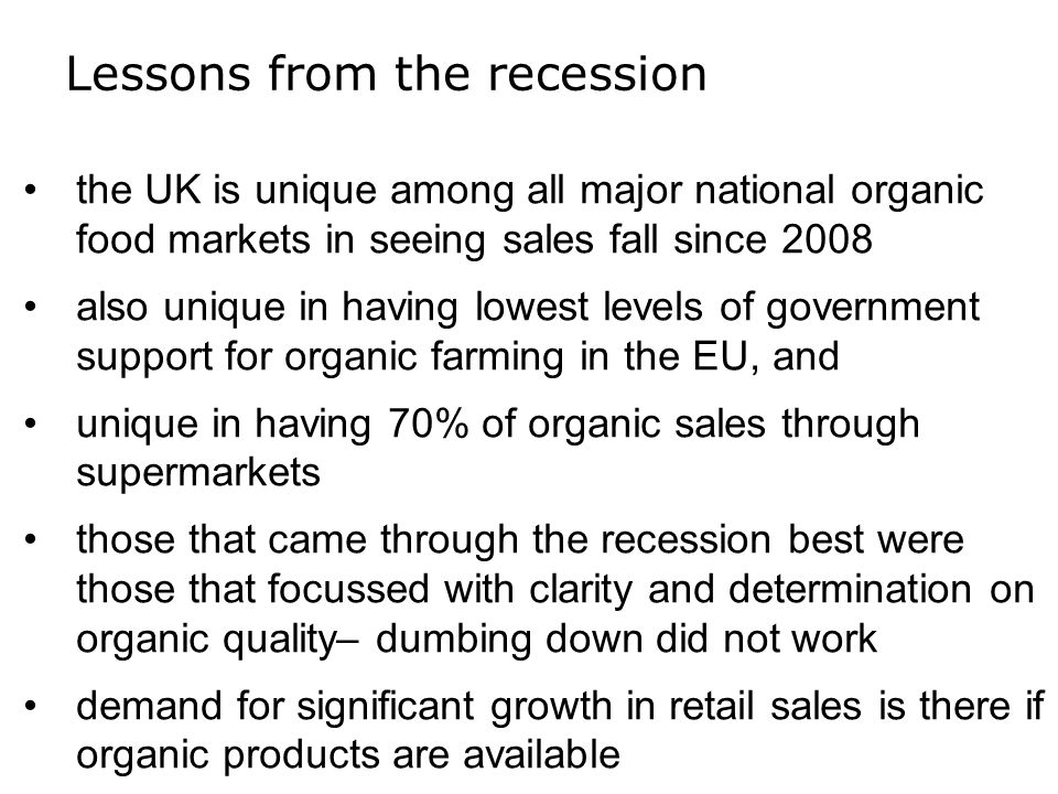 Lessons from the recession the UK is unique among all major national organic food markets in seeing sales fall since 2008 also unique in having lowest levels of government support for organic farming in the EU, and unique in having 70% of organic sales through supermarkets those that came through the recession best were those that focussed with clarity and determination on organic quality– dumbing down did not work demand for significant growth in retail sales is there if organic products are available