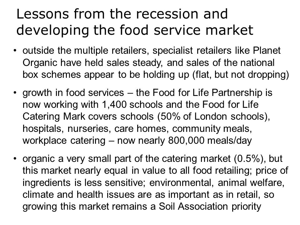 outside the multiple retailers, specialist retailers like Planet Organic have held sales steady, and sales of the national box schemes appear to be holding up (flat, but not dropping) growth in food services – the Food for Life Partnership is now working with 1,400 schools and the Food for Life Catering Mark covers schools (50% of London schools), hospitals, nurseries, care homes, community meals, workplace catering – now nearly 800,000 meals/day organic a very small part of the catering market (0.5%), but this market nearly equal in value to all food retailing; price of ingredients is less sensitive; environmental, animal welfare, climate and health issues are as important as in retail, so growing this market remains a Soil Association priority Lessons from the recession and developing the food service market