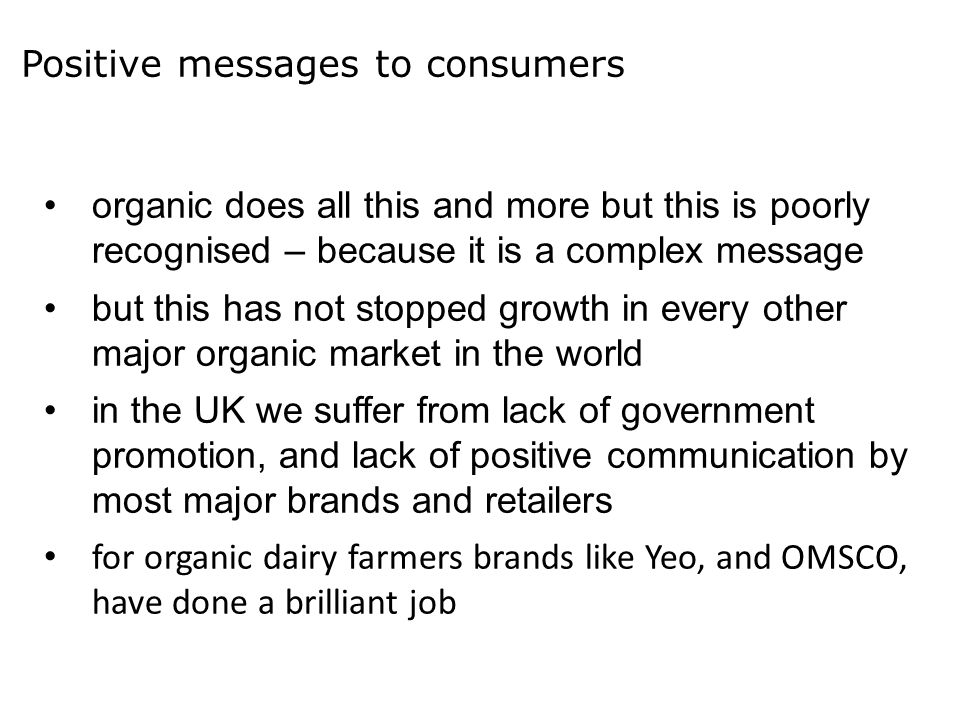 Positive messages to consumers organic does all this and more but this is poorly recognised – because it is a complex message but this has not stopped growth in every other major organic market in the world in the UK we suffer from lack of government promotion, and lack of positive communication by most major brands and retailers for organic dairy farmers brands like Yeo, and OMSCO, have done a brilliant job